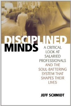 Disciplined Minds: A Critical Look at Salaried Professionals and the Soul-battering System That Shapes Their Lives, by Jeff Schmidt (2000)